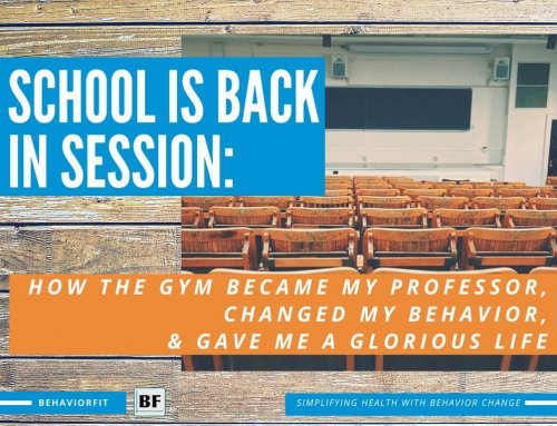 School is back in session: How the gym became my professor, changed my behavior, and gave me a glorious life.